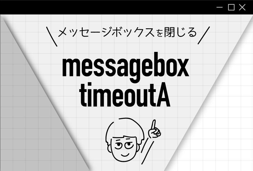 自動でメッセージボックスを閉じるならmessageboxtimeoutA!