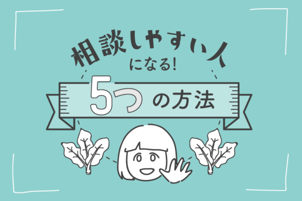 相談しやすい人になるための5つの方法